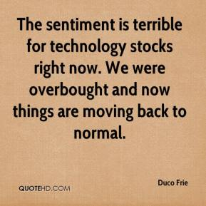 Duco Frie - The sentiment is terrible for technology stocks right now. We were overbought and now things are moving back to normal.