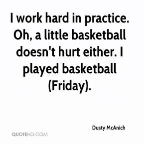 Dusty McAnich - I work hard in practice. Oh, a little basketball doesn't hurt either. I played basketball (Friday).