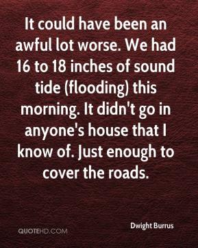 Dwight Burrus - It could have been an awful lot worse. We had 16 to 18 inches of sound tide (flooding) this morning. It didn't go in anyone's house that I know of. Just enough to cover the roads.