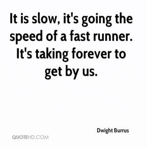 Dwight Burrus - It is slow, it's going the speed of a fast runner. It's taking forever to get by us.