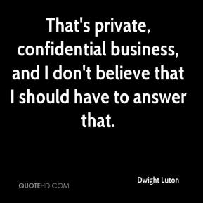 Dwight Luton - That's private, confidential business, and I don't believe that I should have to answer that.