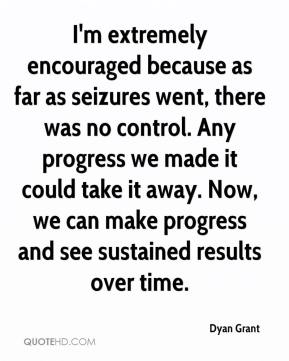 Dyan Grant - I'm extremely encouraged because as far as seizures went, there was no control. Any progress we made it could take it away. Now, we can make progress and see sustained results over time.