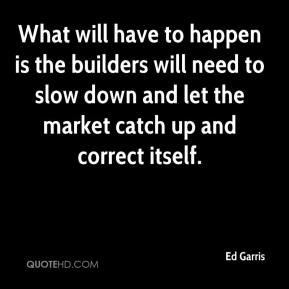 Ed Garris - What will have to happen is the builders will need to slow down and let the market catch up and correct itself.