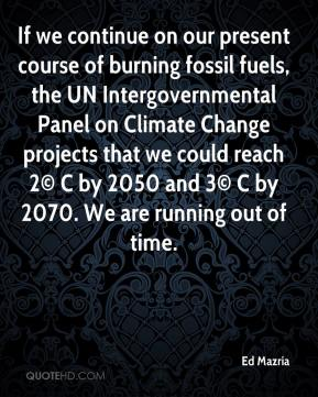 Ed Mazria - If we continue on our present course of burning fossil fuels, the UN Intergovernmental Panel on Climate Change projects that we could reach 2© C by 2050 and 3© C by 2070. We are running out of time.