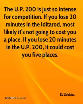 Ed Stielstra - The U.P. 200 is just so intense for competition. If you lose 20 minutes in the Iditarod, most likely it's not going to cost you a place. If you lose 20 minutes in the U.P. 200, it could cost you five places.