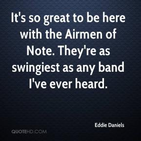Eddie Daniels - It's so great to be here with the Airmen of Note. They're as swingiest as any band I've ever heard.