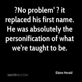 Elaine Herald - ?No problem' ? it replaced his first name. He was absolutely the personification of what we're taught to be.