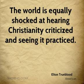 Elton Trueblood - The world is equally shocked at hearing Christianity criticized and seeing it practiced.