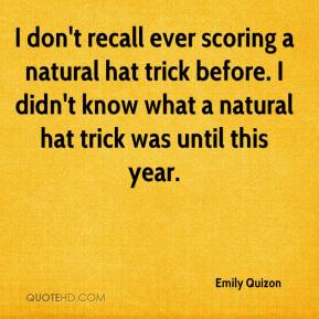 Emily Quizon - I don't recall ever scoring a natural hat trick before. I didn't know what a natural hat trick was until this year.