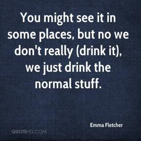 Emma Fletcher - You might see it in some places, but no we don't really (drink it), we just drink the normal stuff.