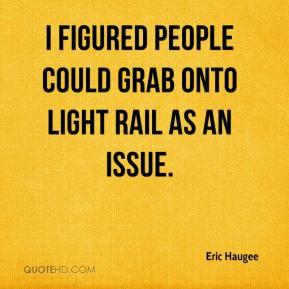 Eric Haugee - I figured people could grab onto light rail as an issue.
