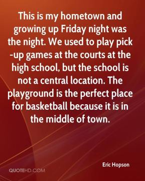 Eric Hopson - This is my hometown and growing up Friday night was the night. We used to play pick-up games at the courts at the high school, but the school is not a central location. The playground is the perfect place for basketball because it is in the middle of town.