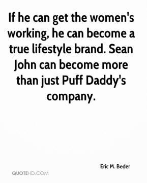 Eric M. Beder - If he can get the women's working, he can become a true lifestyle brand. Sean John can become more than just Puff Daddy's company.