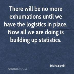 Eric Naigambi - There will be no more exhumations until we have the logistics in place. Now all we are doing is building up statistics.