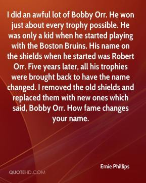 Ernie Phillips - I did an awful lot of Bobby Orr. He won just about every trophy possible. He was only a kid when he started playing with the Boston Bruins. His name on the shields when he started was Robert Orr. Five years later, all his trophies were brought back to have the name changed. I removed the old shields and replaced them with new ones which said, Bobby Orr. How fame changes your name.