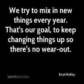 Errol McKoy - We try to mix in new things every year. That's our goal, to keep changing things up so there's no wear-out.