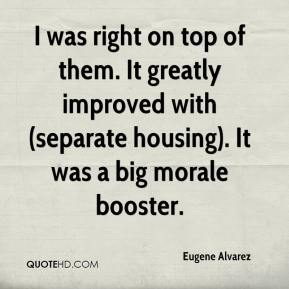Eugene Alvarez - I was right on top of them. It greatly improved with (separate housing). It was a big morale booster.