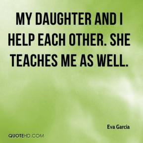 Eva Garcia - My daughter and I help each other. She teaches me as well.