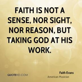 Faith is not a sense, nor sight, nor reason, but taking God at His work.