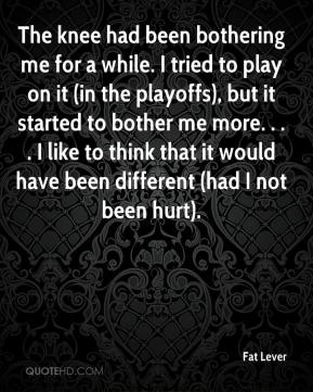 The knee had been bothering me for a while. I tried to play on it (in the playoffs), but it started to bother me more. . . . I like to think that it would have been different (had I not been hurt).