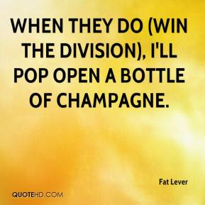 Fat Lever - When they do (win the division), I'll pop open a bottle of champagne.