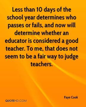 Faye Cook - Less than 10 days of the school year determines who passes or fails, and now will determine whether an educator is considered a good teacher. To me, that does not seem to be a fair way to judge teachers.