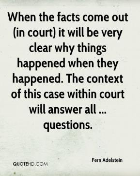 Fern Adelstein - When the facts come out (in court) it will be very clear why things happened when they happened. The context of this case within court will answer all ... questions.