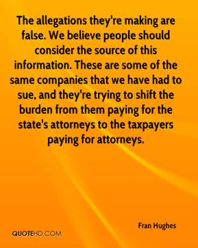 Fran Hughes - The allegations they're making are false. We believe people should consider the source of this information. These are some of the same companies that we have had to sue, and they're trying to shift the burden from them paying for the state's attorneys to the taxpayers paying for attorneys.