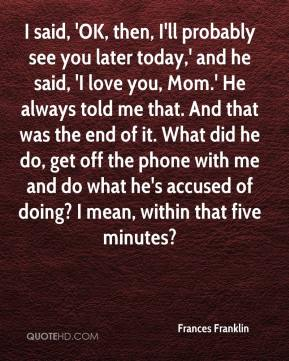 Frances Franklin - I said, 'OK, then, I'll probably see you later today,' and he said, 'I love you, Mom.' He always told me that. And that was the end of it. What did he do, get off the phone with me and do what he's accused of doing? I mean, within that five minutes?