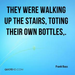 Frank Bass - They were walking up the stairs, toting their own bottles.