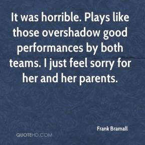 Frank Bramall - It was horrible. Plays like those overshadow good performances by both teams. I just feel sorry for her and her parents.