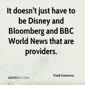 Frank Casanova - It doesn't just have to be Disney and Bloomberg and BBC World News that are providers.