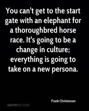 Frank Christensen - You can't get to the start gate with an elephant for a thoroughbred horse race. It's going to be a change in culture; everything is going to take on a new persona.