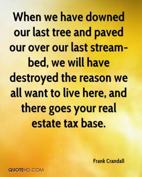 Frank Crandall - When we have downed our last tree and paved our over our last stream-bed, we will have destroyed the reason we all want to live here, and there goes your real estate tax base.