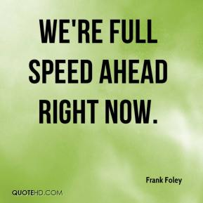 Frank Foley - We're full speed ahead right now.