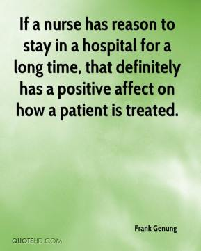 Frank Genung - If a nurse has reason to stay in a hospital for a long time, that definitely has a positive affect on how a patient is treated.