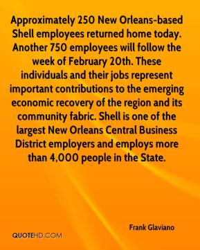 Frank Glaviano - Approximately 250 New Orleans-based Shell employees returned home today. Another 750 employees will follow the week of February 20th. These individuals and their jobs represent important contributions to the emerging economic recovery of the region and its community fabric. Shell is one of the largest New Orleans Central Business District employers and employs more than 4,000 people in the State.