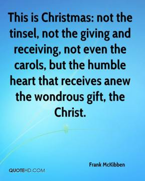 Frank McKibben - This is Christmas: not the tinsel, not the giving and receiving, not even the carols, but the humble heart that receives anew the wondrous gift, the Christ.