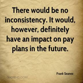 Frank Seanez - There would be no inconsistency. It would, however, definitely have an impact on pay plans in the future.