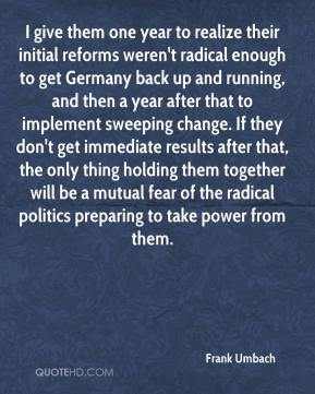 Frank Umbach - I give them one year to realize their initial reforms weren't radical enough to get Germany back up and running, and then a year after that to implement sweeping change. If they don't get immediate results after that, the only thing holding them together will be a mutual fear of the radical politics preparing to take power from them.