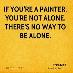 Franz Kline - If you're a painter, you're not alone. There's no way to be alone.