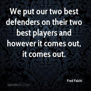 Fred Falchi - We put our two best defenders on their two best players and however it comes out, it comes out.