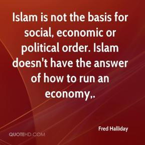 Islam is not the basis for social, economic or political order. Islam doesn't have the answer of how to run an economy.