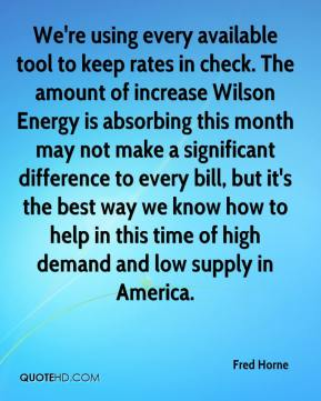 Fred Horne - We're using every available tool to keep rates in check. The amount of increase Wilson Energy is absorbing this month may not make a significant difference to every bill, but it's the best way we know how to help in this time of high demand and low supply in America.