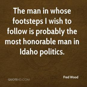 Fred Wood - The man in whose footsteps I wish to follow is probably the most honorable man in Idaho politics.