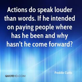 Freddie Curtis - Actions do speak louder than words. If he intended on paying people where has he been and why hasn't he come forward?