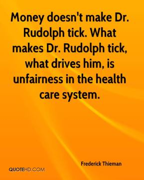 Frederick Thieman - Money doesn't make Dr. Rudolph tick. What makes Dr. Rudolph tick, what drives him, is unfairness in the health care system.