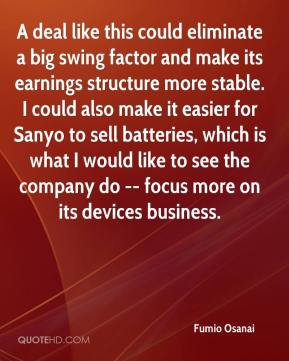 Fumio Osanai - A deal like this could eliminate a big swing factor and make its earnings structure more stable. I could also make it easier for Sanyo to sell batteries, which is what I would like to see the company do -- focus more on its devices business.