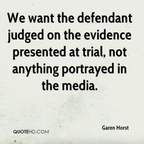 Garen Horst - We want the defendant judged on the evidence presented at trial, not anything portrayed in the media.