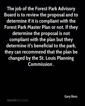 Gary Bess - The job of the Forest Park Advisory Board is to review the proposal and to determine if it is compliant with the Forest Park Master Plan or not. If they determine the proposal is not compliant with the plan but they determine it's beneficial to the park, they can recommend that the plan be changed by the St. Louis Planning Commission .